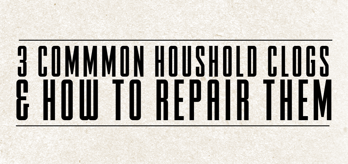 3 Common Household Clogs & How to Repair Them